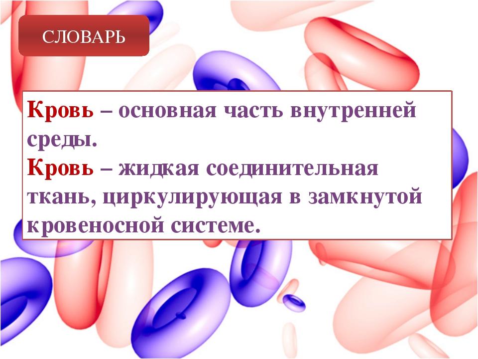 СЛОВАРЬ Кровь – основная часть внутренней среды. Кровь – жидкая соединительна...
