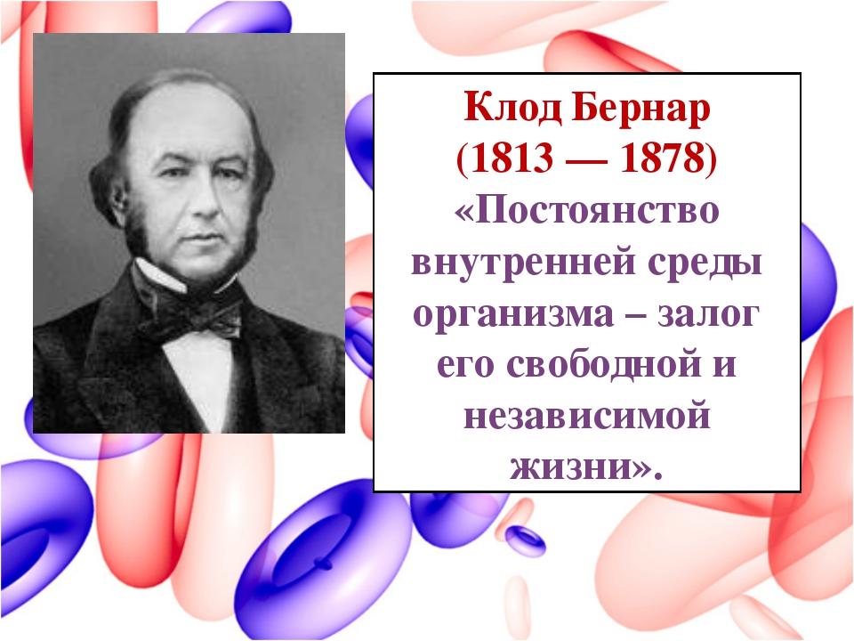 Клод Бернар (1813 — 1878) «Постоянство внутренней среды организма – залог его...