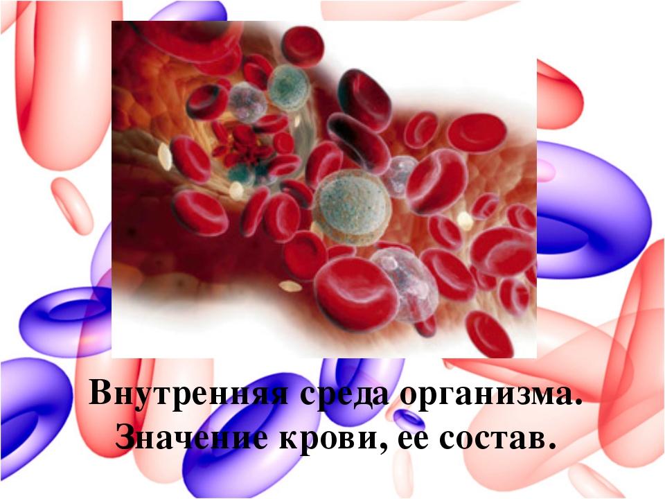 Внутренняя среда организма. Значение крови, ее состав.