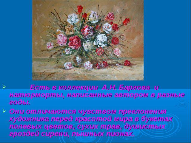 Есть в коллекции А.Н. Баргова и натюрморты, написанные автором в разные годы...