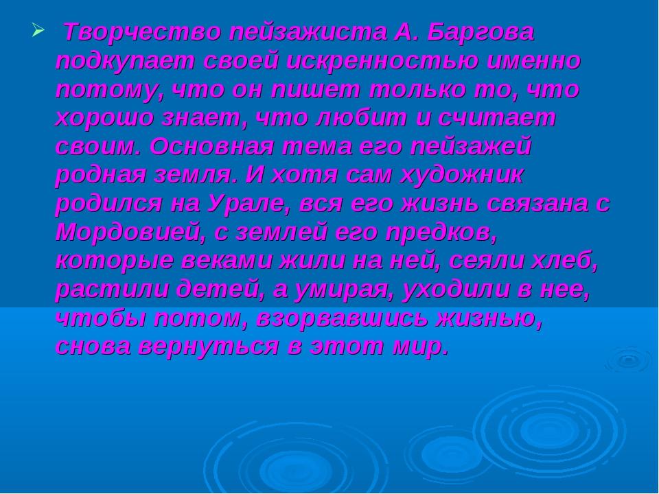 Творчество пейзажиста А. Баргова подкупает своей искренностью именно потому,...