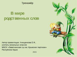 Тренажёр В мире родственных слов Автор презентации: Анищенкова Е.Ф., учите