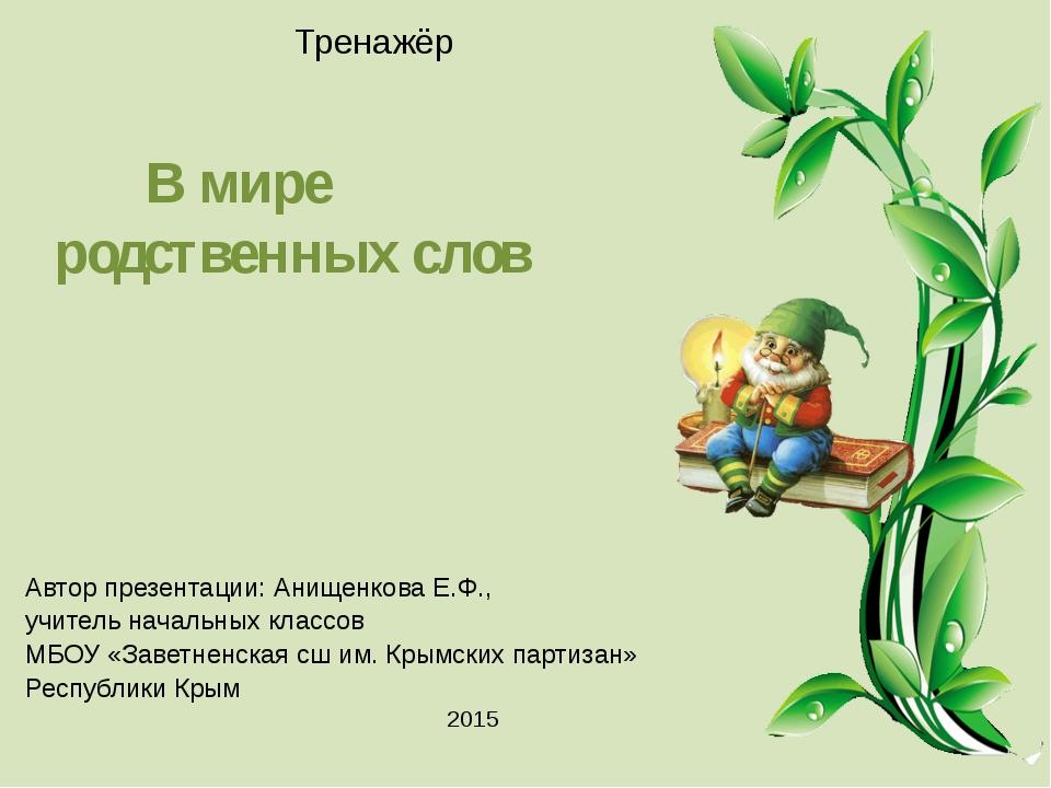 Тренажёр В мире родственных слов Автор презентации: Анищенкова Е.Ф., учите...