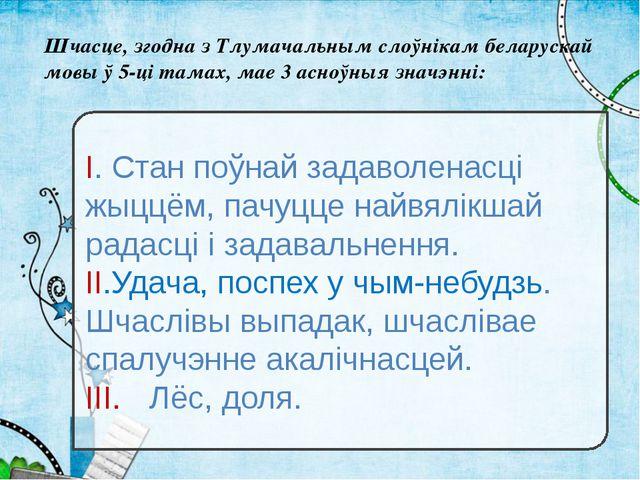 Шчасце, згодна з Тлумачальным слоўнікам беларускай мовы ў 5-ці тамах, мае 3 а...