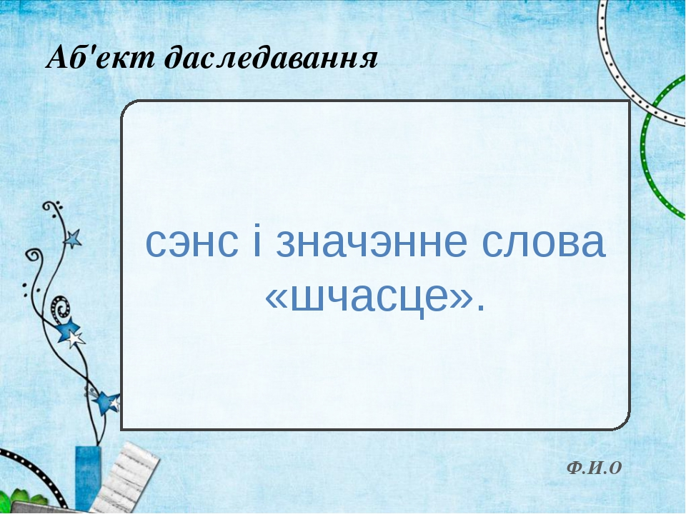 Аб'ект даследавання сэнс і значэнне слова «шчасце». Ф.И.О