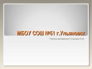 МБОУ СОШ №51 г.Ульяновск Учитель математики Гульнова И.Ю.