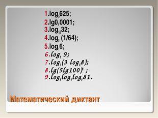 Математический диктант 1.log5625; 2.lg0,0001; 3.log1/232; 4.log8 (1/64); 5.lo