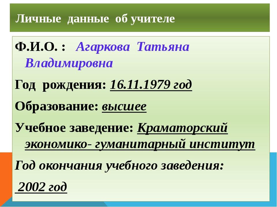 Личные данные об учителе Ф.И.О. : Агаркова Татьяна Владимировна Год рождения...