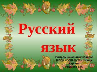 Русский язык Учитель начальных классов МБОУ «СОШ № 22» города Кургана Ляшенк
