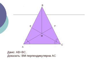 А В Е М С F Дано: АВ=ВС. Доказать: ВМ перпендикулярна АС