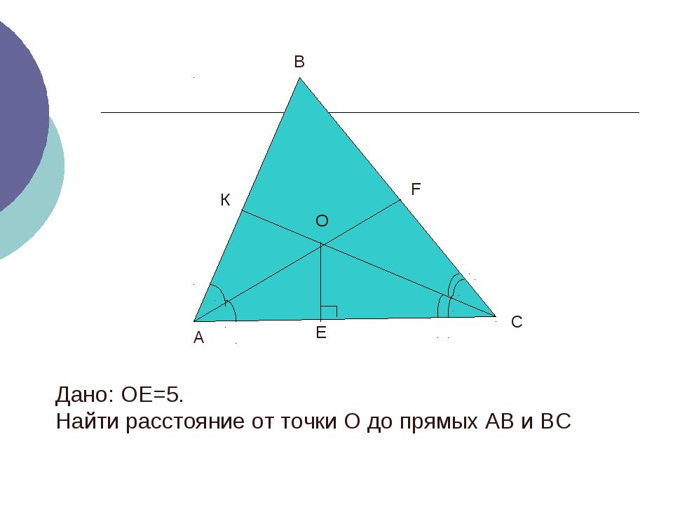 А В К О С Е F Дано: ОЕ=5. Найти расстояние от точки О до прямых АВ и ВС