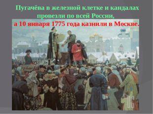 Пугачёва в железной клетке и кандалах провезли по всей России, а 10 января 1