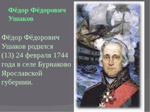 Фёдор Фёдорович Ушаков родился (13) 24 февраля 1744 года в селе Бурнаково Яро