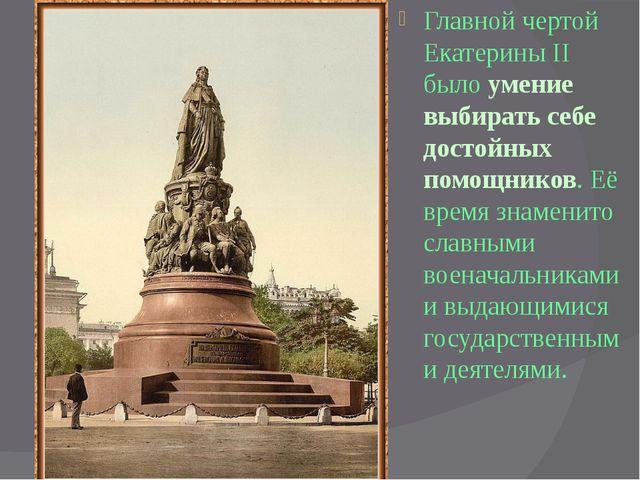 Главной чертой Екатерины II было умение выбирать себе достойных помощников....