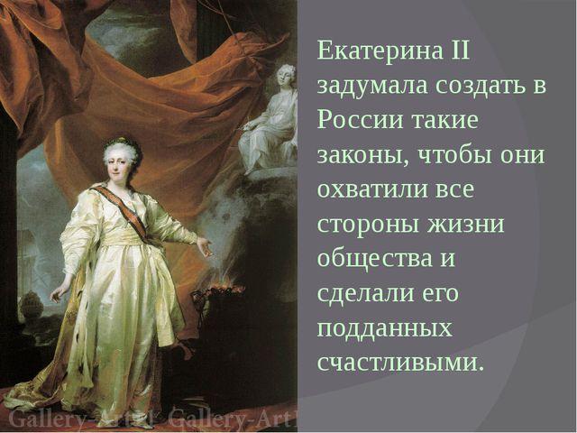 Екатерина II задумала создать в России такие законы, чтобы они охватили все с...