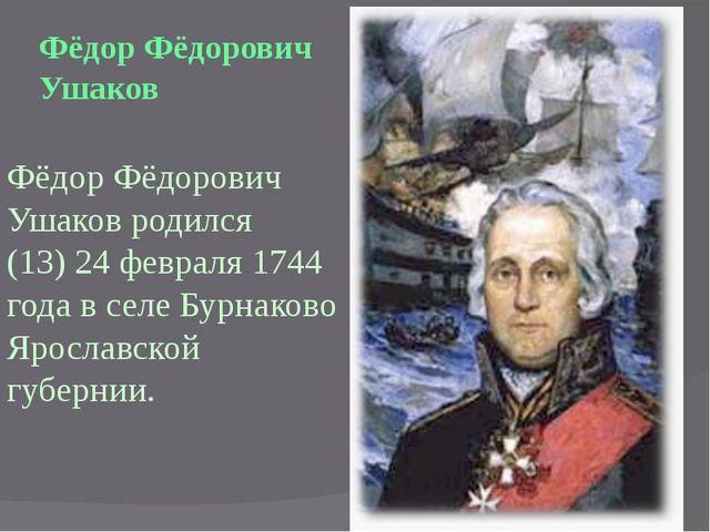 Фёдор Фёдорович Ушаков родился (13) 24 февраля 1744 года в селе Бурнаково Яро...