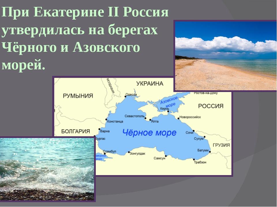 При Екатерине II Россия утвердилась на берегах Чёрного и Азовского морей.