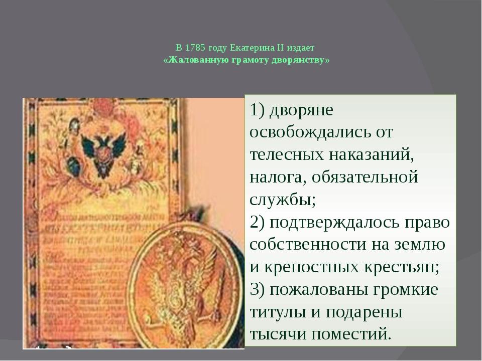 В 1785 году Екатерина II издает «Жалованную грамоту дворянству» 1) дворяне ос...