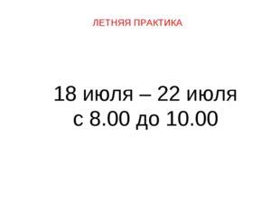 ЛЕТНЯЯ ПРАКТИКА 18 июля – 22 июля с 8.00 до 10.00