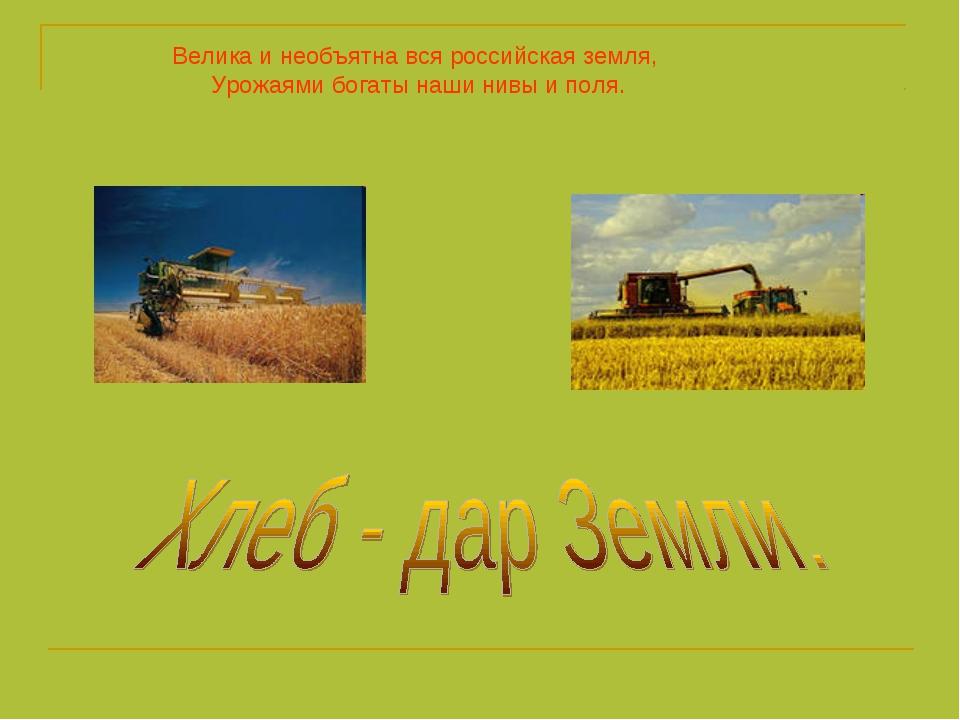 Велика и необъятна вся российская земля, Урожаями богаты наши нивы и поля.