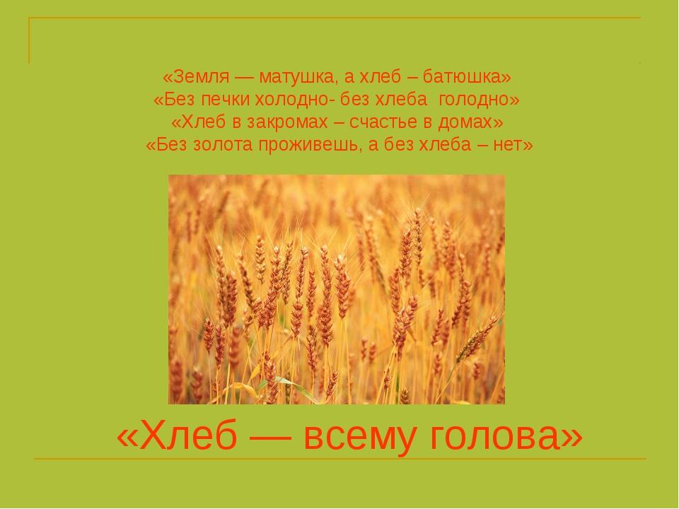 «Земля — матушка, а хлеб – батюшка» «Без печки холодно- без хлеба голодно» «Х...