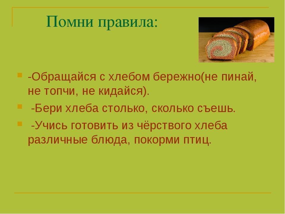 Помни правила: -Обращайся с хлебом бережно(не пинай, не топчи, не кидайся)....