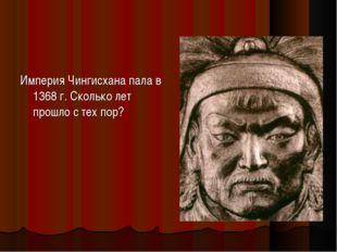 Империя Чингисхана пала в 1368 г. Сколько лет прошло с тех пор?