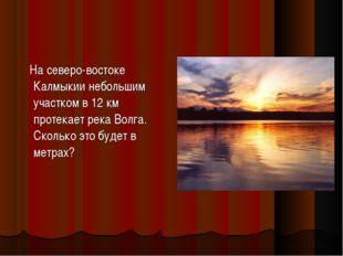 На северо-востоке Калмыкии небольшим участком в 12 км протекает река Волга.