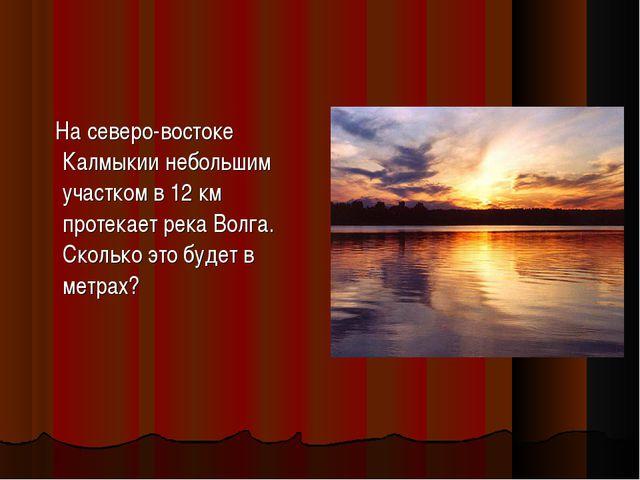 На северо-востоке Калмыкии небольшим участком в 12 км протекает река Волга....