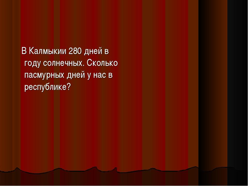 В Калмыкии 280 дней в году солнечных. Сколько пасмурных дней у нас в республ...