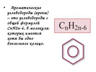 Ароматические углеводороды (арены) – это углеводороды с общей формулой СnH2n