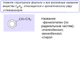 Названия: -фенилэтилен (по радикальным частям); -этиленбензол; -винилбензол;