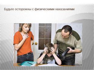 Будьте осторожны с физическими наказаниями