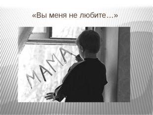 «Вы меня не любите…»
