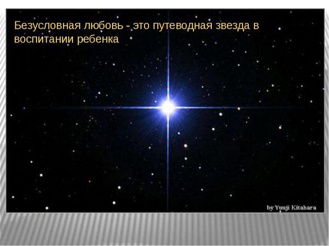 Безусловная любовь - это путеводная звезда в воспитании ребенка