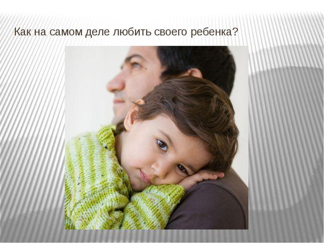 Как на самом деле любить своего ребенка?