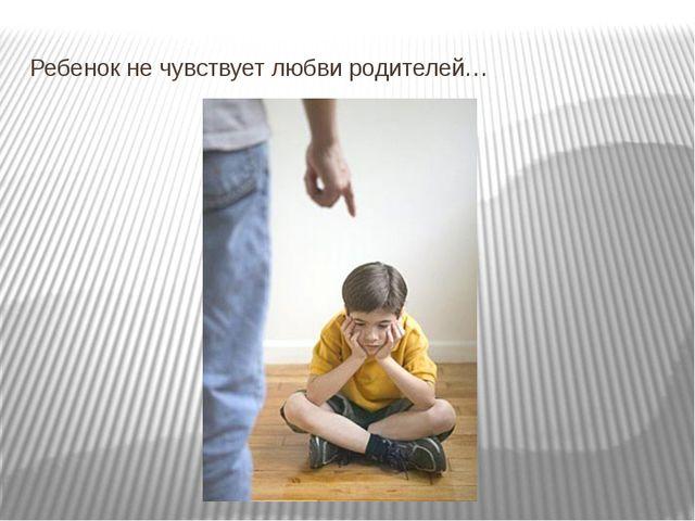 Ребенок не чувствует любви родителей…