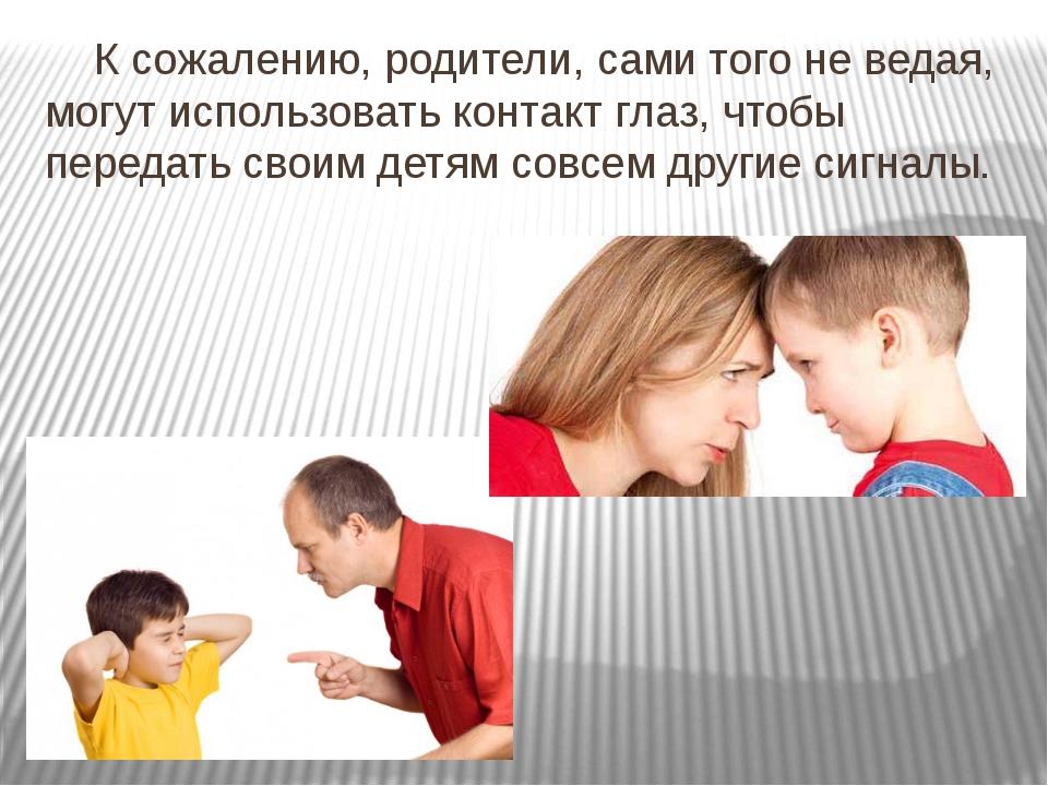 К сожалению, родители, сами того не ведая, могут использовать контакт глаз,...