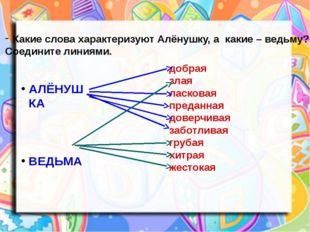 Какие слова характеризуют Алёнушку, а какие – ведьму? Соедините линиями. АЛЁН