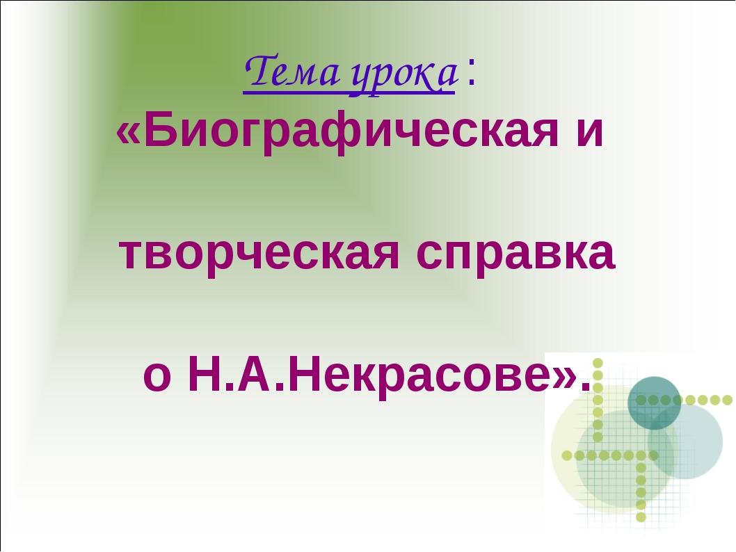 Тема урока : «Биографическая и творческая справка о Н.А.Некрасове».