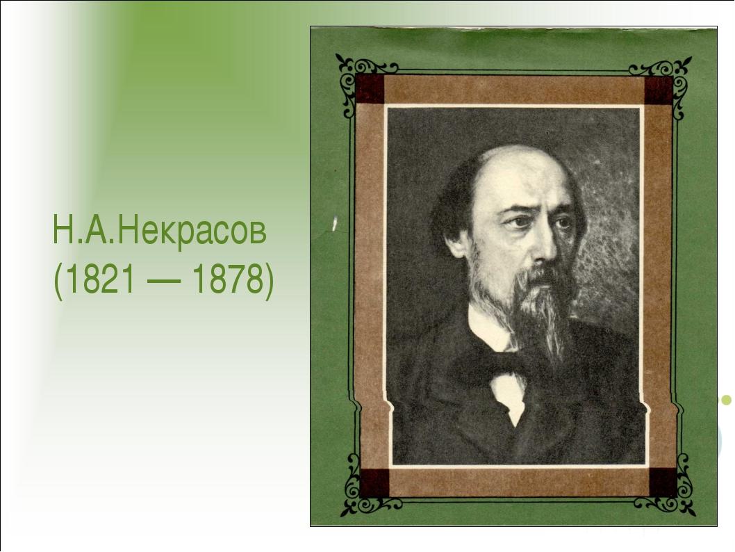 Н.А.Некрасов (1821 — 1878)
