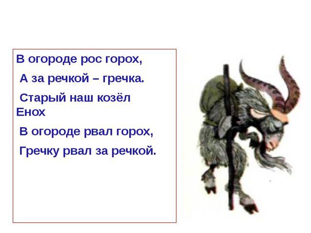В огороде рос горох, А за речкой – гречка. Старый наш козёл Енох В огороде рв...