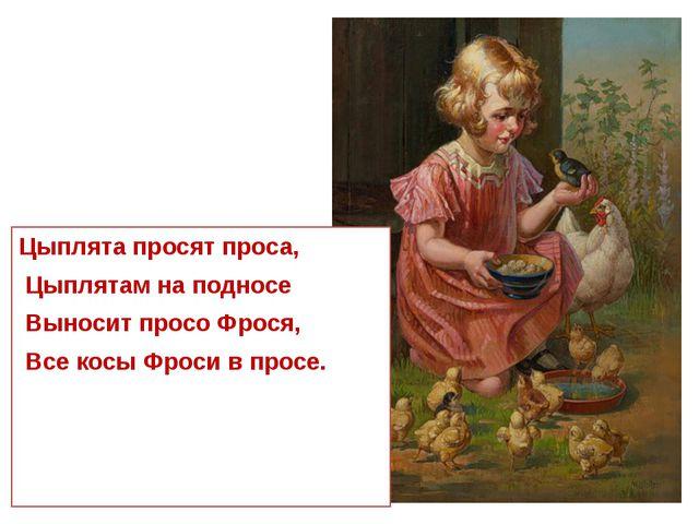 Цыплята просят проса, Цыплятам на подносе Выносит просо Фрося, Все косы Фрос...