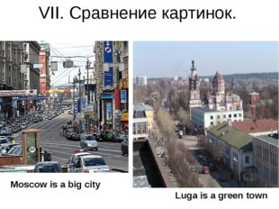 VII. Сравнение картинок. Moscow is a big city Luga is a green town