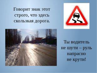 Говорит знак этот строго, что здесь скользкая дорога. Ты водитель не шути – р
