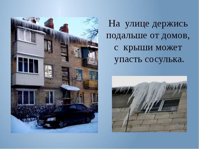 На улице держись подальше от домов, с крыши может упасть сосулька.