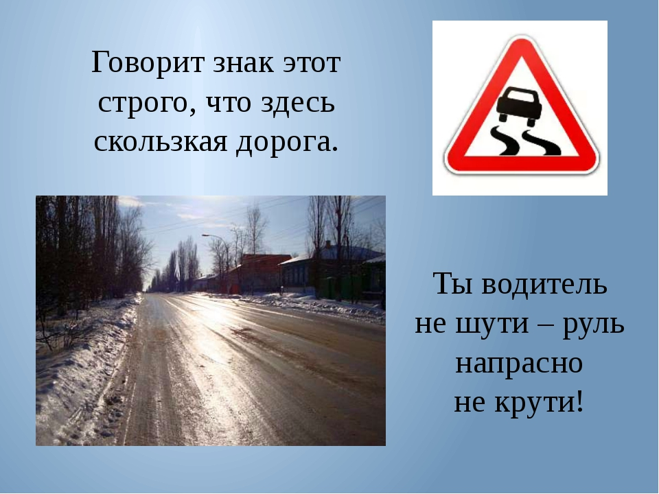 Говорит знак этот строго, что здесь скользкая дорога. Ты водитель не шути – р...