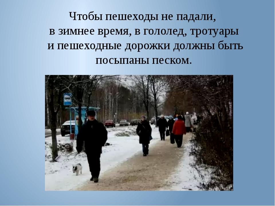 Чтобы пешеходы не падали, в зимнее время, в гололед, тротуары и пешеходные до...