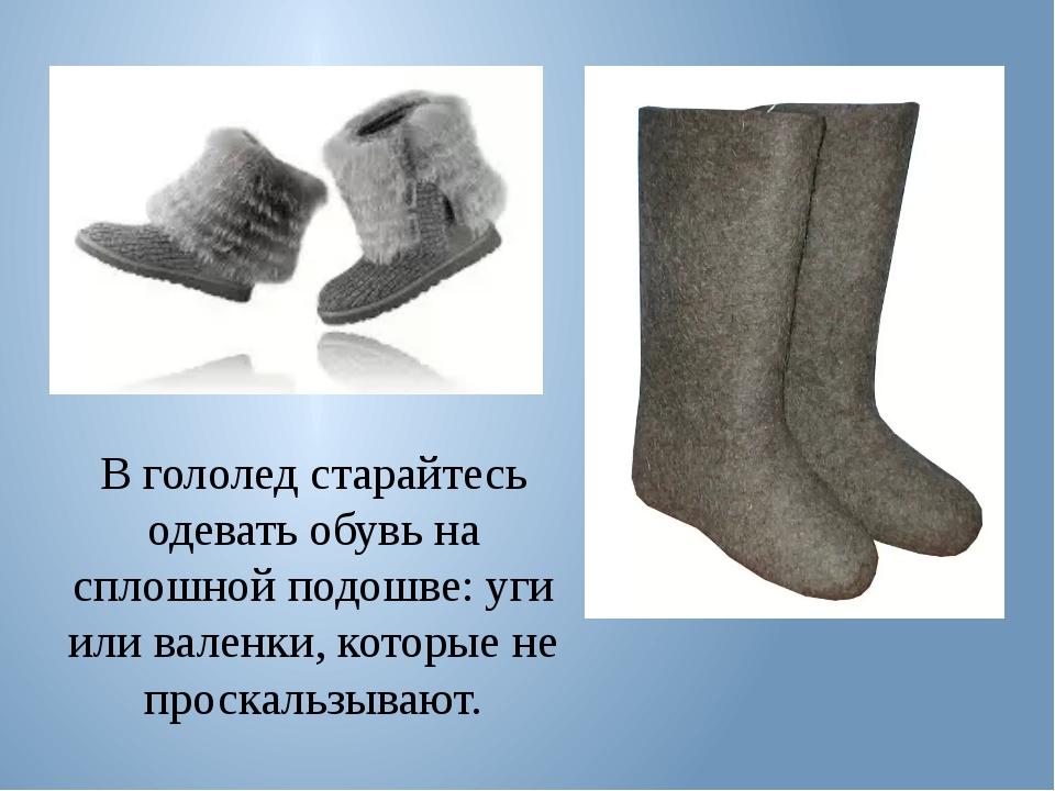В гололед старайтесь одевать обувь на сплошной подошве: уги или валенки, кото...