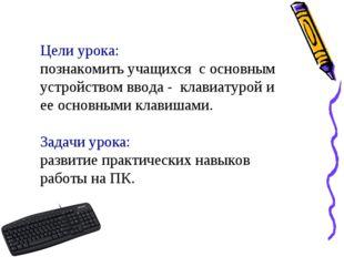Цели урока: познакомить учащихся c основным устройством ввода - клавиатурой и